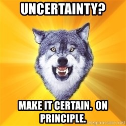 Courage Wolf - Uncertainty? Make it Certain.  On Principle.