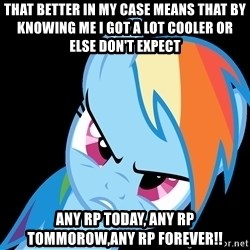 Rainbow Dash Fuck Off - THat better in my case means that by knowing me i got a lot cooler or else don't expect any rp today, any rp tommorow,any rp Forever!!