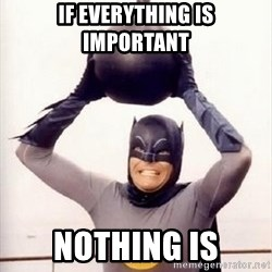 Im the goddamned batman - if everything is important nothing is