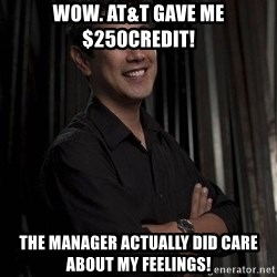 Most Interesting Geek In The World - wow. at&t gave me $250credit! the manager actually did care about my feelings!