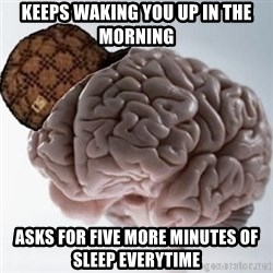 Scumbag Brain - Keeps waking you up in the morning Asks for five more minutes of sleep everytime