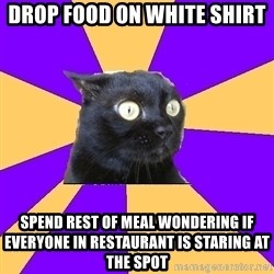 Anxiety Cat - DROP FOOD ON WHITE SHIRT SPEND REST OF MEAL WONDERINg IF EVERYONE IN RESTAURANT IS STARING AT THE SPOT