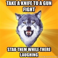 Courage Wolf - Take a knife to a gun fight stab them while there laughing