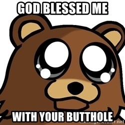 Pedobear Triste - GOD BLESSED ME  WITH YOUR BUTTHOLE