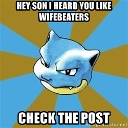 Blastoise - Hey son I heard you like wifebeaters Check the post