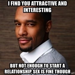 The Irrational Black Man - i find you attractive and interesting but not enough to start a relationship, sex is fine though
