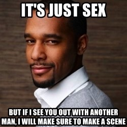 The Irrational Black Man - it's just sex but if i see you out with another man, i will make sure to make a scene