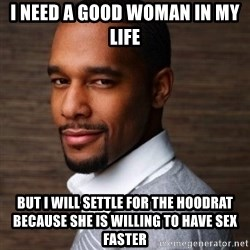 The Irrational Black Man - i need a good woman in my life but i will settle for the hoodrat because she is willing to have sex faster
