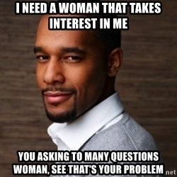 The Irrational Black Man - i need a woman that takes interest in me you asking to many questions woman, see that's your problem