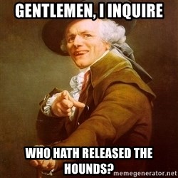 Joseph Ducreux - Gentlemen, I inquire who hath released the hounds?