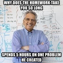 Engineering Professor - WHY DOES THE HOMEWORK TAKE YOU SO LONG SPENDS 5 HOURS ON ONE PROBLEM HE CREATED