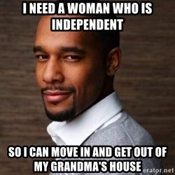 The Irrational Black Man - i need a woman who is independent  so i can move in and get out of my grandma's house