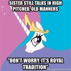 "Celestia - Sister still talks in high pitched, old manners ""Don't worry. It's royal tradition"""
