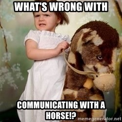 Horse Girl - What's wrong with communicating with a horse!?