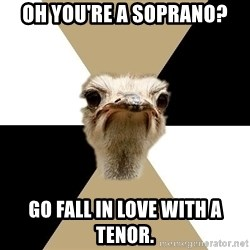 Music Major Ostrich - oh you're a soprano? go fall in love with a tenor.