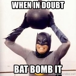 Im the goddamned batman - when in doubt Bat Bomb it