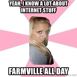 Expert_girl - Yeah, I know a lot about internet stuff farmville all day