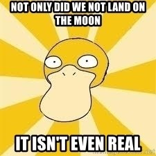 Conspiracy Psyduck - Not only did we not land on the moon It isn't even real