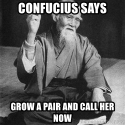 Bad Advice Asian - confucius says Grow a pair and call her now