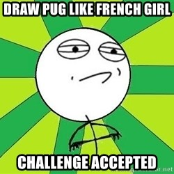 Challenge Accepted 2 - draw pug like french girl challenge accepted
