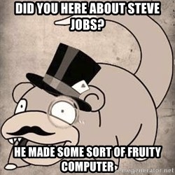 Time Oblivious Slowpoke - Did you here about steve jobs? He made some sort of fruity computer