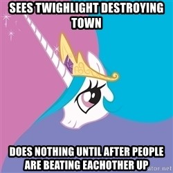 Celestia - Sees twighlight destroying town does nothing until after people are beating eachother up