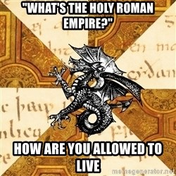 "History Major Heraldic Beast - ""what's the holy roman empire?"" how are you allowed to live"