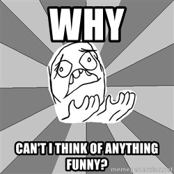 Whyyy??? - WHY Can't I think of anything funny?