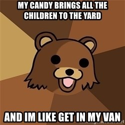 Pedobear81 - My candy brings all the children to the yard AND IM like get in my van