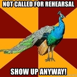 Thespian Peacock - Not called for rehearsal Show up anyway!