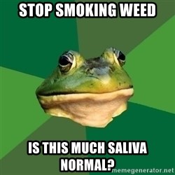 Foul Bachelor Frog - stop smoking weed is this much saliva normal?