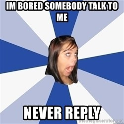Annoying Facebook Girl - im bored somebody talk to me never reply