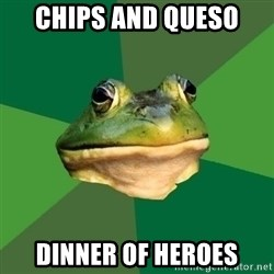 Foul Bachelor Frog - chips and queso  dinner of heroes