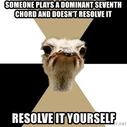 Music Major Ostrich - SOMEONE PLAYS A DOMINANT SEVENTH CHORD AND DOESN'T RESOLVE IT RESOLVE IT YOURSELF