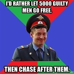 typical-cop - I'd rather let 5000 guilty men go free,  then chase after them.