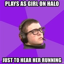 Virgin Gamer - plays as girl on halo just to hear her running
