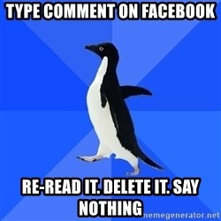 Socially Awkward Penguin - type comment on facebook re-read it. delete it. say nothing