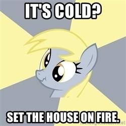 Badvice Derpy - it's cold? set the house on fire.