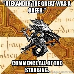 """History Major Heraldic Beast - """"Alexander the great was a greek."""" commence all of the stabbing."""