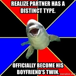 Polyamorous Porpoise - Realize partner has a distinct type. Officially become his boyfriend's twin.
