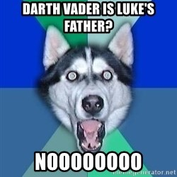 Spoiler Dog - darth vader is luke's father? noooooooo
