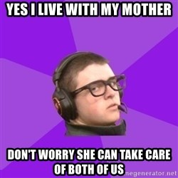 Virgin Gamer - Yes i live with my mother don't worry she can take care of both of us