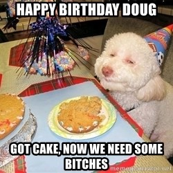 Stoned Birthday Dog - Happy Birthday Doug Got Cake, now we need some bitches
