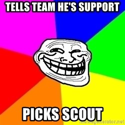 Trollface - Tells team he's support picks scout
