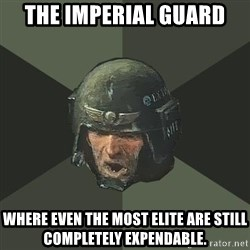 Advice Guardsman - The impErial guard Where even the most elite are still completely expendable.