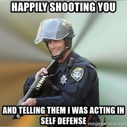 Happyfuncop - Happily shooting you And telling them I was acting in self defense