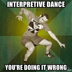Progressive Mosh Guy - interpretive dance you're doing it wrong
