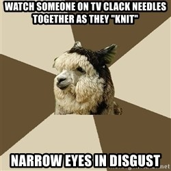 "Fyeahknittingalpaca - watch someone on tv clack needles together as they ""knit"" narrow eyes in disgust"