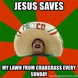 Successful Mexican - Jesus saves my lawn from crabgrass every sunday