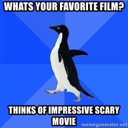 Socially Awkward Penguin - whats your FAVORITE film? thinks of impressive scary movie